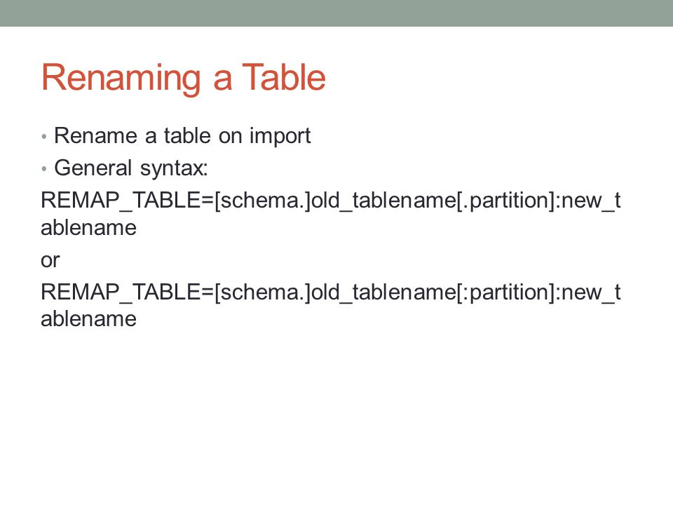 Renaming a Table Rename a table on import General syntax: REMAP_TABLE=[schema.]old_tablename[.partition]:new_t ablename or REMAP_TABLE=[schema.]old_tablename[:partition]:new_t ablename