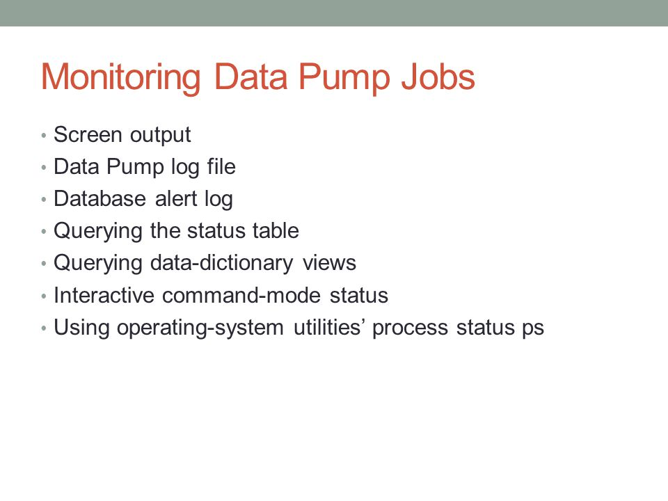 Monitoring Data Pump Jobs Screen output Data Pump log file Database alert log Querying the status table Querying data-dictionary views Interactive command-mode status Using operating-system utilities' process status ps