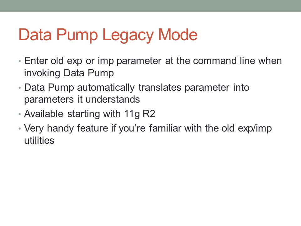 Data Pump Legacy Mode Enter old exp or imp parameter at the command line when invoking Data Pump Data Pump automatically translates parameter into parameters it understands Available starting with 11g R2 Very handy feature if you're familiar with the old exp/imp utilities