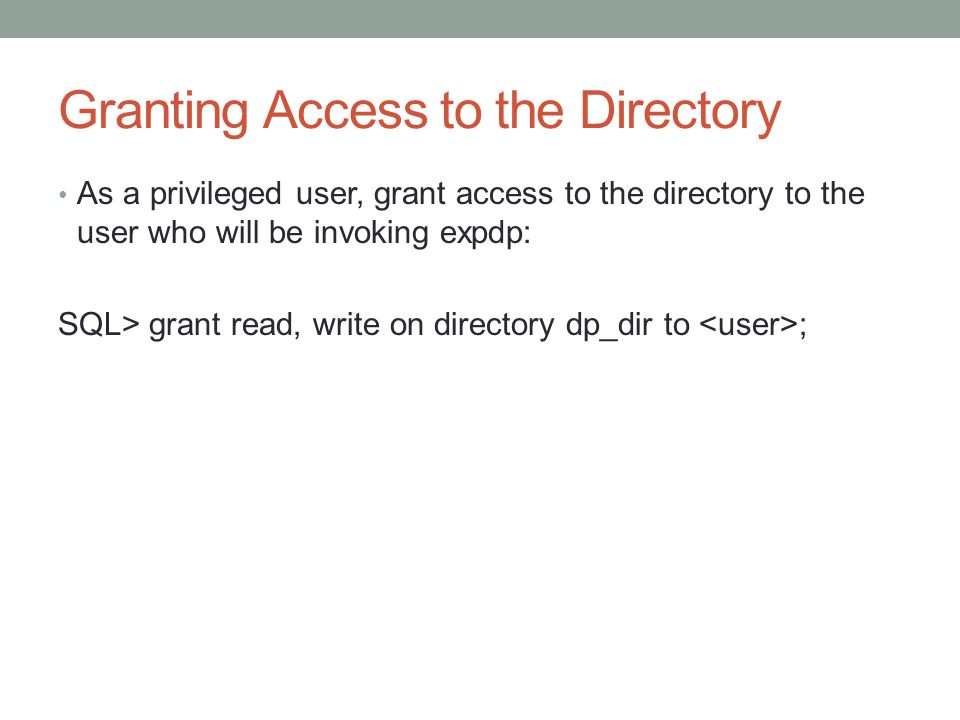 Granting Access to the Directory As a privileged user, grant access to the directory to the user who will be invoking expdp: SQL> grant read, write on directory dp_dir to ;