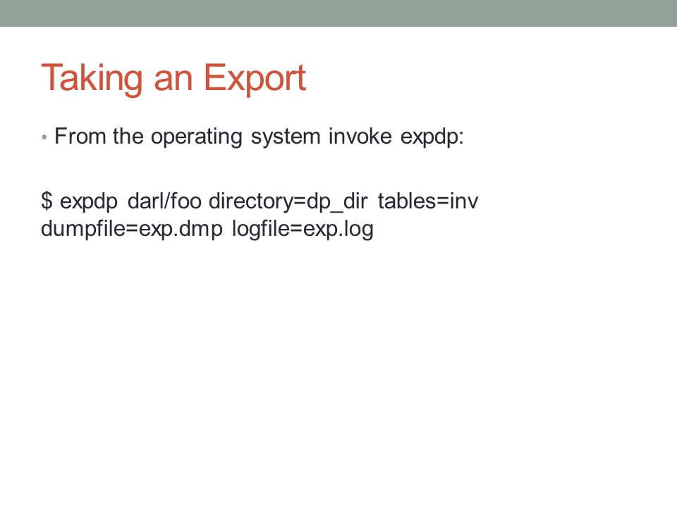 Taking an Export From the operating system invoke expdp: $ expdp darl/foo directory=dp_dir tables=inv dumpfile=exp.dmp logfile=exp.log