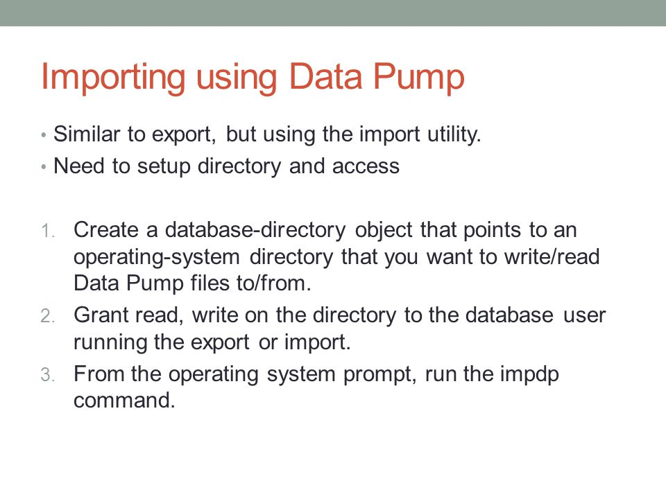 Importing using Data Pump Similar to export, but using the import utility.