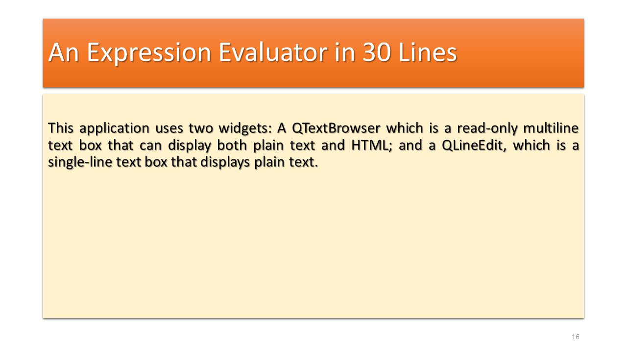 An Expression Evaluator in 30 Lines This application uses two widgets: A QTextBrowser which is a read-only multiline text box that can display both pl