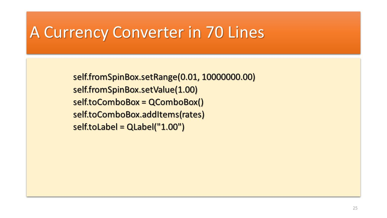 A Currency Converter in 70 Lines self.fromSpinBox.setRange(0.01, 10000000.00) self.fromSpinBox.setValue(1.00) self.toComboBox = QComboBox() self.toCom