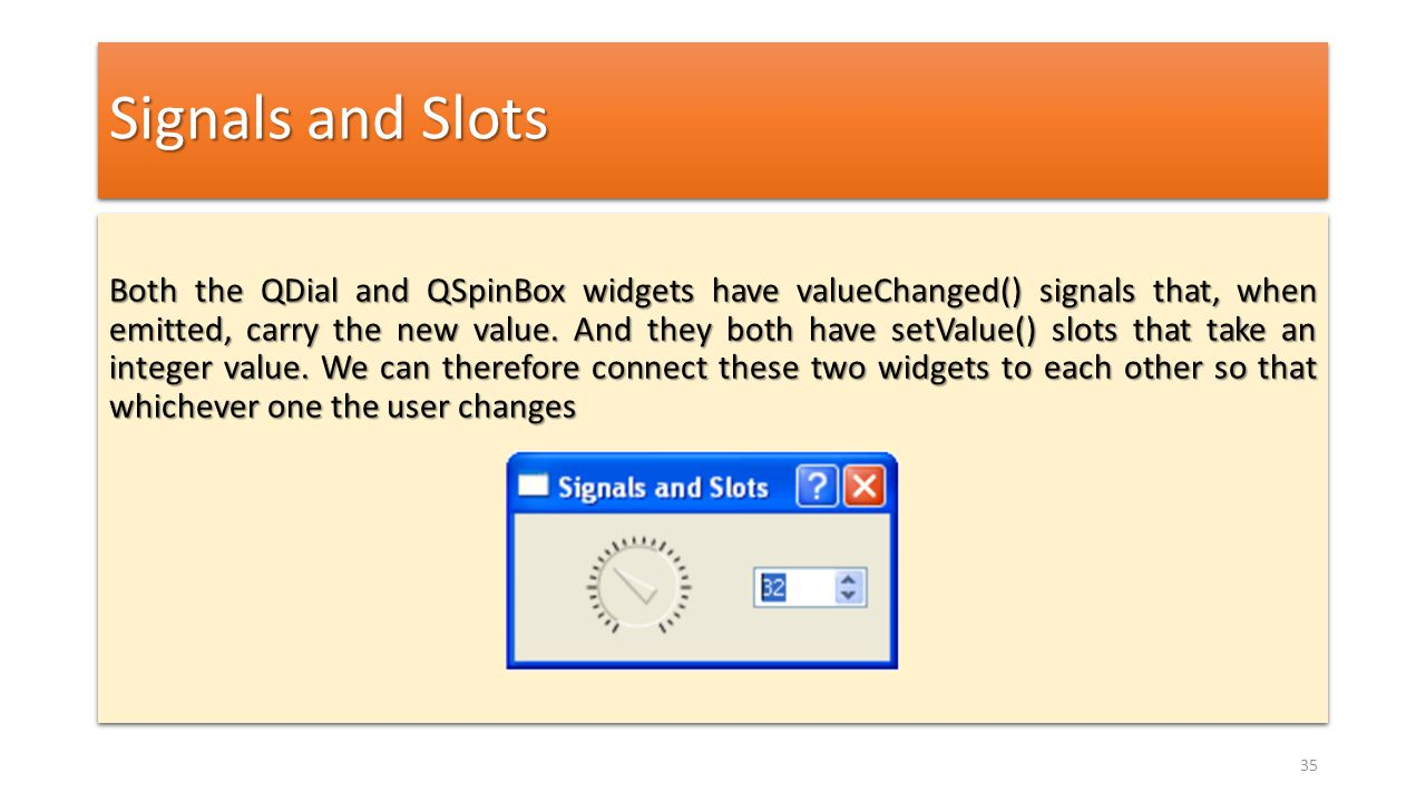 Signals and Slots Both the QDial and QSpinBox widgets have valueChanged() signals that, when emitted, carry the new value. And they both have setValue