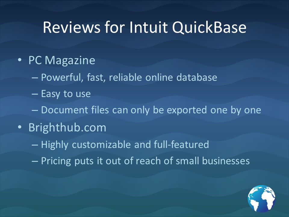 Reviews for Intuit QuickBase PC Magazine – Powerful, fast, reliable online database – Easy to use – Document files can only be exported one by one Brighthub.com – Highly customizable and full-featured – Pricing puts it out of reach of small businesses