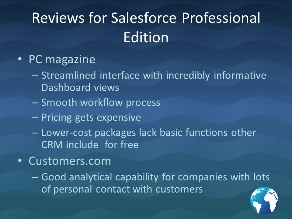 Reviews for Salesforce Professional Edition PC magazine – Streamlined interface with incredibly informative Dashboard views – Smooth workflow process – Pricing gets expensive – Lower-cost packages lack basic functions other CRM include for free Customers.com – Good analytical capability for companies with lots of personal contact with customers