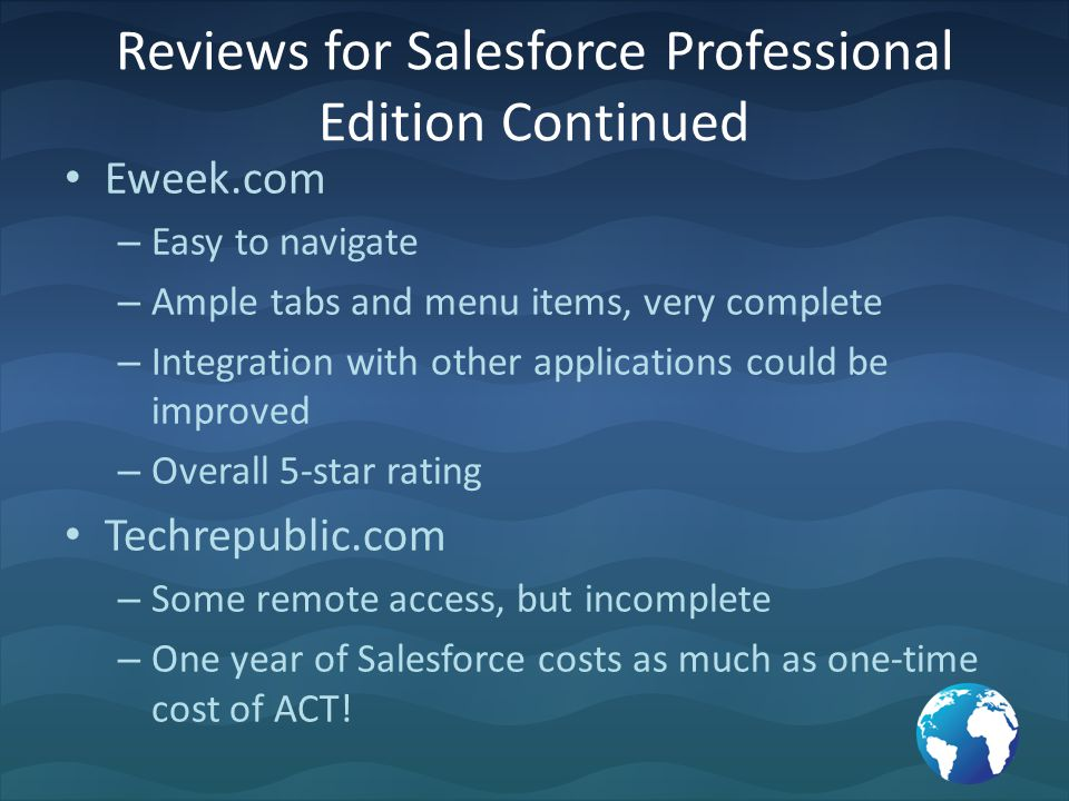 Reviews for Salesforce Professional Edition Continued Eweek.com – Easy to navigate – Ample tabs and menu items, very complete – Integration with other applications could be improved – Overall 5-star rating Techrepublic.com – Some remote access, but incomplete – One year of Salesforce costs as much as one-time cost of ACT!