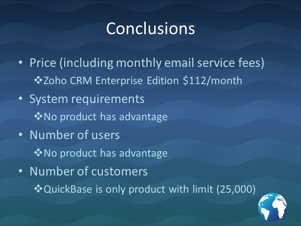 Price (including monthly email service fees)  Zoho CRM Enterprise Edition $112/month System requirements  No product has advantage Number of users  No product has advantage Number of customers  QuickBase is only product with limit (25,000)