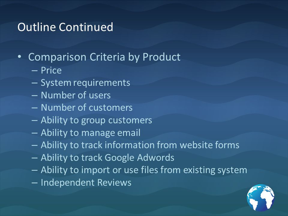 Outline Continued Comparison Criteria by Product – Price – System requirements – Number of users – Number of customers – Ability to group customers – Ability to manage email – Ability to track information from website forms – Ability to track Google Adwords – Ability to import or use files from existing system – Independent Reviews