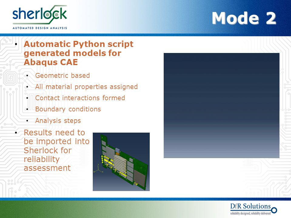 Mode 2 Automatic Python script generated models for Abaqus CAE Geometric based All material properties assigned Contact interactions formed Boundary conditions Analysis steps Results need to be imported into Sherlock for reliability assessment