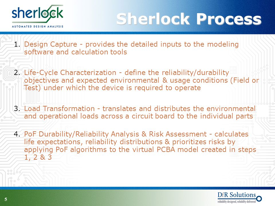5 Sherlock Process 1.Design Capture - provides the detailed inputs to the modeling software and calculation tools 2.Life-Cycle Characterization - define the reliability/durability objectives and expected environmental & usage conditions (Field or Test) under which the device is required to operate 3.Load Transformation - translates and distributes the environmental and operational loads across a circuit board to the individual parts 4.PoF Durability/Reliability Analysis & Risk Assessment - calculates life expectations, reliability distributions & prioritizes risks by applying PoF algorithms to the virtual PCBA model created in steps 1, 2 & 3