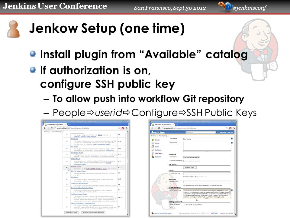 "Jenkins User Conference San Francisco, Sept 30 2012 #jenkinsconf Jenkow Setup (one time) Install plugin from ""Available"" catalog If authorization is o"