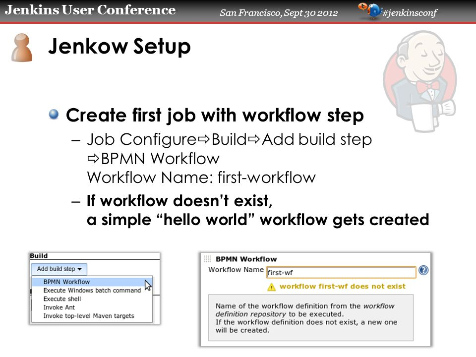 Jenkins User Conference San Francisco, Sept 30 2012 #jenkinsconf Jenkow Setup Create first job with workflow step – Job Configure  Build  Add build step  BPMN Workflow Workflow Name: first-workflow – If workflow doesn't exist, a simple hello world workflow gets created