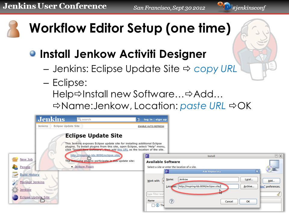 Jenkins User Conference San Francisco, Sept 30 2012 #jenkinsconf Workflow Editor Setup (one time) Install Jenkow Activiti Designer – Jenkins: Eclipse Update Site  copy URL – Eclipse: Help  Install new Software…  Add…  Name:Jenkow, Location: paste URL  OK