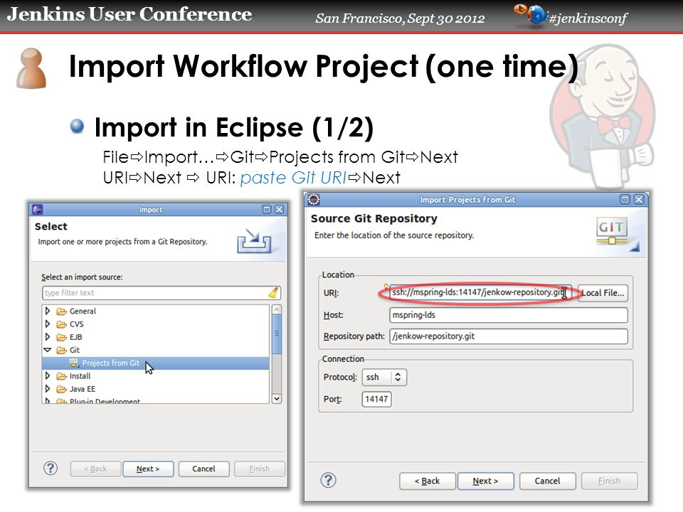 Jenkins User Conference San Francisco, Sept 30 2012 #jenkinsconf Import Workflow Project (one time) Import in Eclipse (1/2) File  Import…  Git  Pro