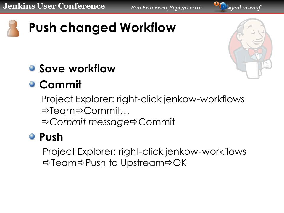 Jenkins User Conference San Francisco, Sept 30 2012 #jenkinsconf Push changed Workflow Save workflow Commit Project Explorer: right-click jenkow-workflows  Team  Commit…  Commit message  Commit Push Project Explorer: right-click jenkow-workflows  Team  Push to Upstream  OK