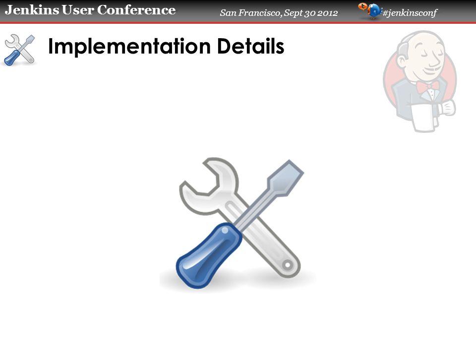 Jenkins User Conference San Francisco, Sept 30 2012 #jenkinsconf Implementation Details