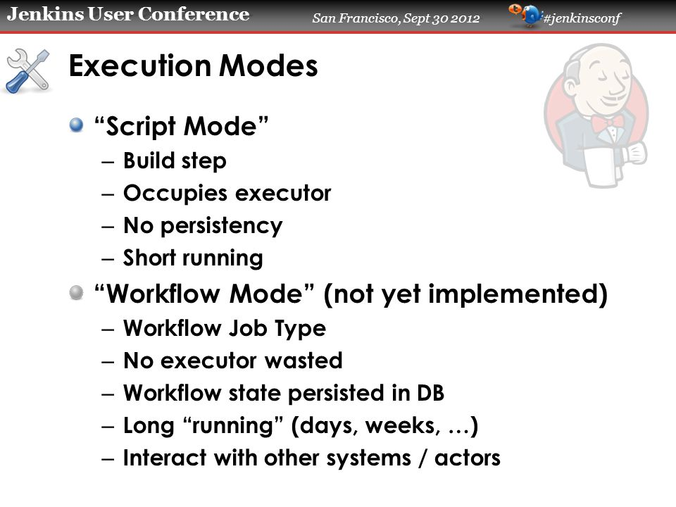 Jenkins User Conference San Francisco, Sept 30 2012 #jenkinsconf Execution Modes Script Mode – Build step – Occupies executor – No persistency – Short running Workflow Mode (not yet implemented) – Workflow Job Type – No executor wasted – Workflow state persisted in DB – Long running (days, weeks, …) – Interact with other systems / actors