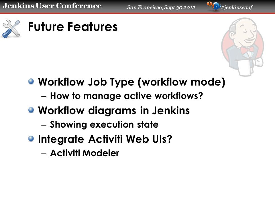 Jenkins User Conference San Francisco, Sept 30 2012 #jenkinsconf Future Features Workflow Job Type (workflow mode) – How to manage active workflows.