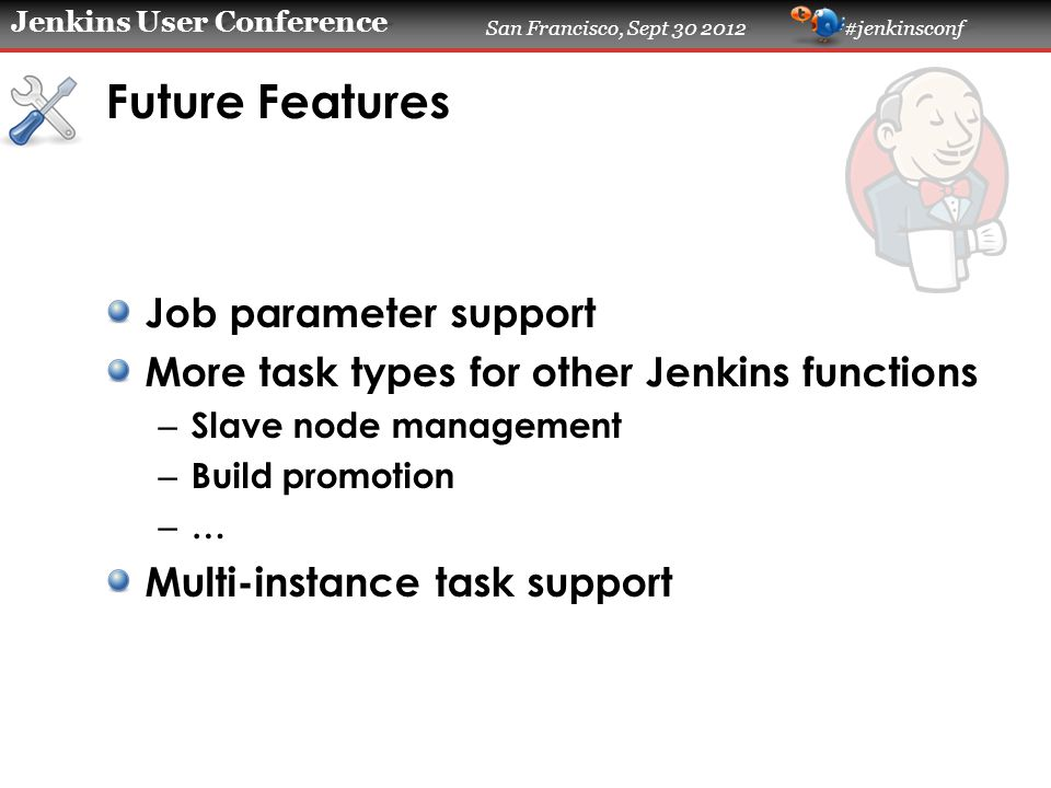 Jenkins User Conference San Francisco, Sept 30 2012 #jenkinsconf Future Features Job parameter support More task types for other Jenkins functions – Slave node management – Build promotion – … Multi-instance task support