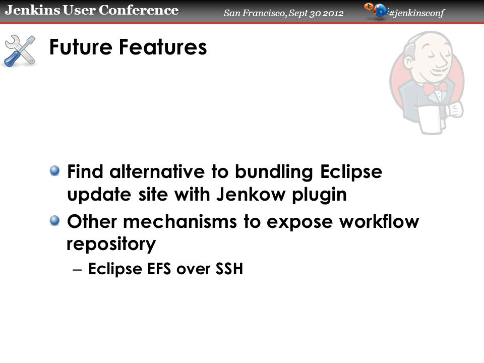 Jenkins User Conference San Francisco, Sept 30 2012 #jenkinsconf Future Features Find alternative to bundling Eclipse update site with Jenkow plugin Other mechanisms to expose workflow repository – Eclipse EFS over SSH