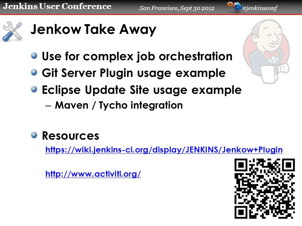 Jenkins User Conference San Francisco, Sept 30 2012 #jenkinsconf Jenkow Take Away Use for complex job orchestration Git Server Plugin usage example Eclipse Update Site usage example – Maven / Tycho integration Resources https://wiki.jenkins-ci.org/display/JENKINS/Jenkow+Plugin http://www.activiti.org/