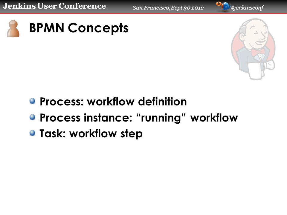 Jenkins User Conference San Francisco, Sept 30 2012 #jenkinsconf BPMN Concepts Process: workflow definition Process instance: running workflow Task: workflow step