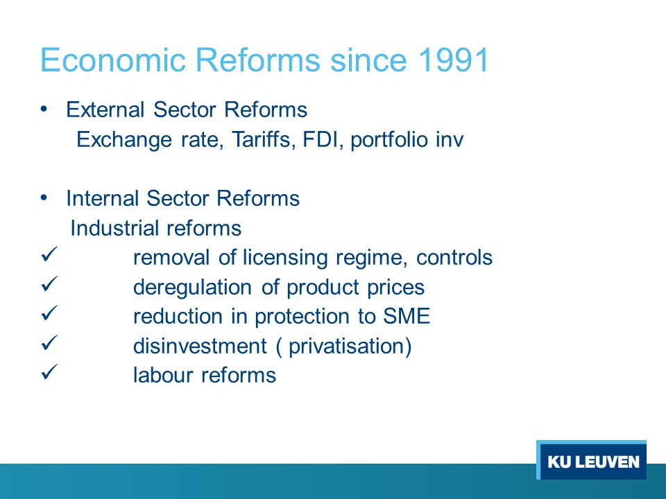 Economic Reforms since 1991 External Sector Reforms Exchange rate, Tariffs, FDI, portfolio inv Internal Sector Reforms Industrial reforms removal of licensing regime, controls deregulation of product prices reduction in protection to SME disinvestment ( privatisation) labour reforms