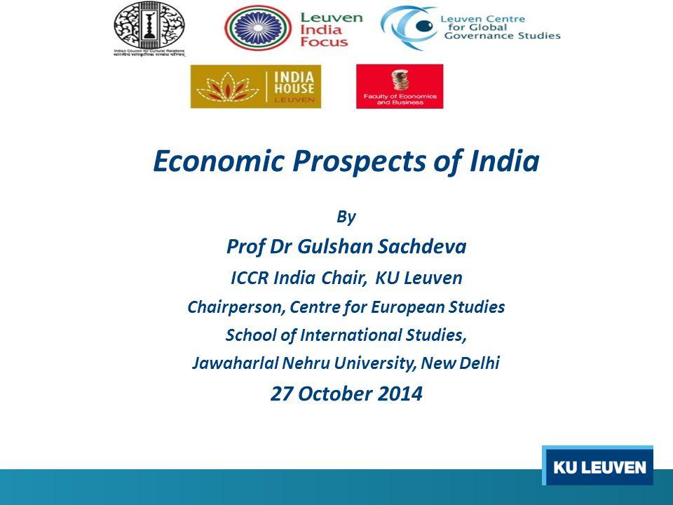 Economic Prospects of India By Prof Dr Gulshan Sachdeva ICCR India Chair, KU Leuven Chairperson, Centre for European Studies School of International Studies, Jawaharlal Nehru University, New Delhi 27 October 2014