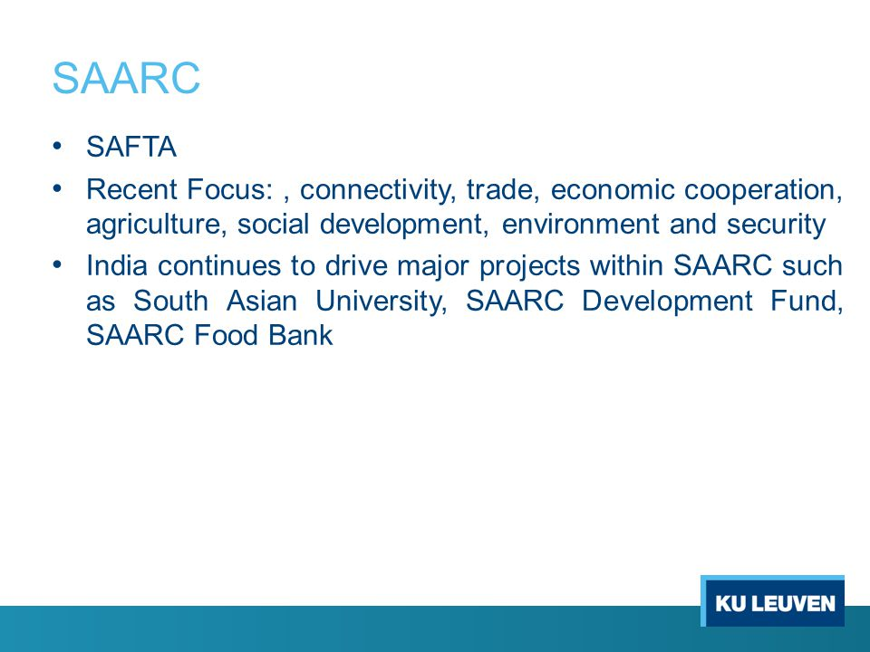 SAARC SAFTA Recent Focus:, connectivity, trade, economic cooperation, agriculture, social development, environment and security India continues to drive major projects within SAARC such as South Asian University, SAARC Development Fund, SAARC Food Bank