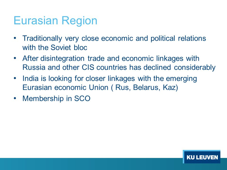 Eurasian Region Traditionally very close economic and political relations with the Soviet bloc After disintegration trade and economic linkages with Russia and other CIS countries has declined considerably India is looking for closer linkages with the emerging Eurasian economic Union ( Rus, Belarus, Kaz) Membership in SCO