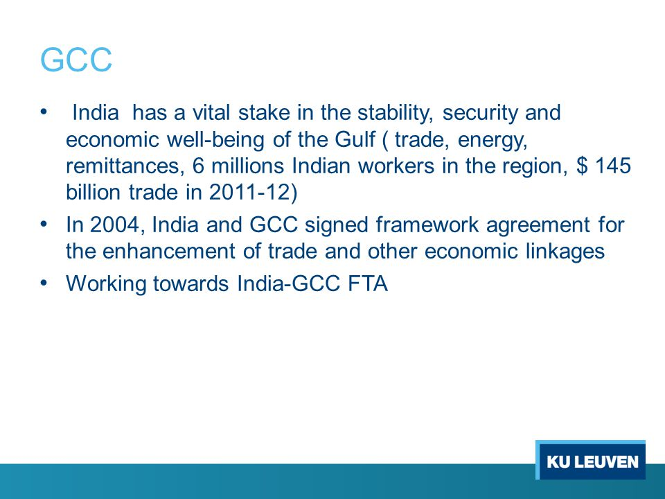 GCC India has a vital stake in the stability, security and economic well-being of the Gulf ( trade, energy, remittances, 6 millions Indian workers in the region, $ 145 billion trade in 2011-12) In 2004, India and GCC signed framework agreement for the enhancement of trade and other economic linkages Working towards India-GCC FTA