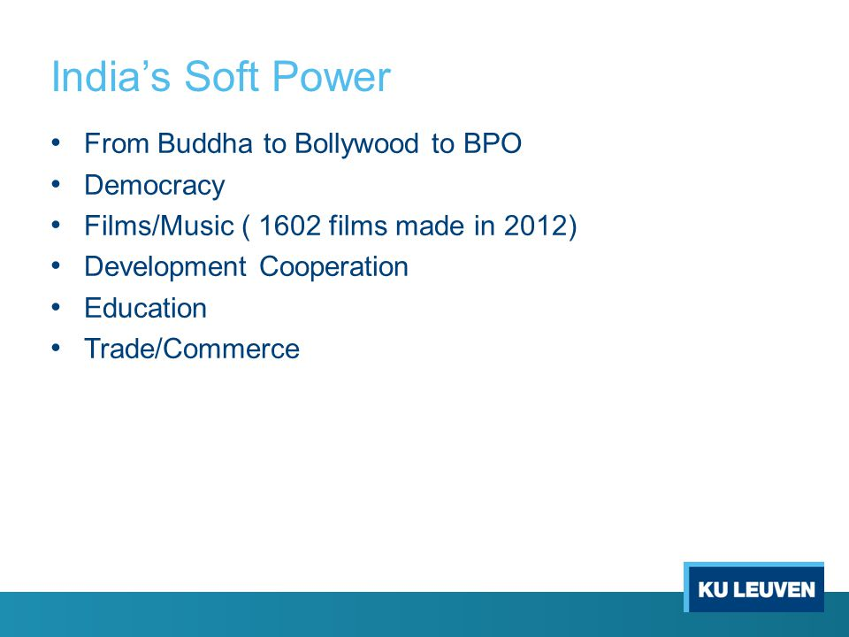 India's Soft Power From Buddha to Bollywood to BPO Democracy Films/Music ( 1602 films made in 2012) Development Cooperation Education Trade/Commerce
