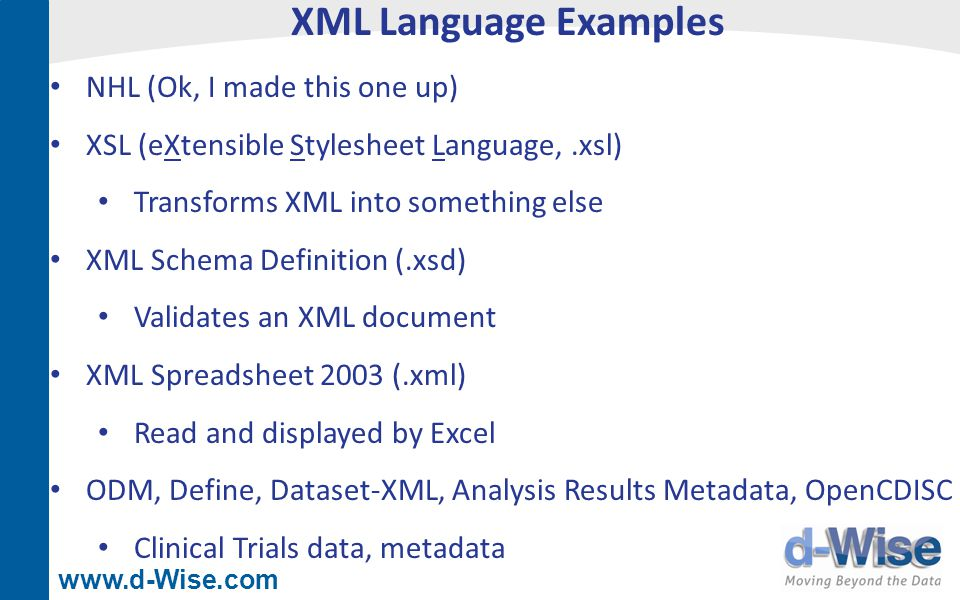 www.d-Wise.com XML Language Examples NHL (Ok, I made this one up) XSL (eXtensible Stylesheet Language,.xsl) Transforms XML into something else XML Sch