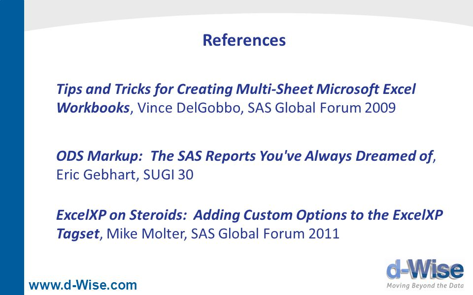 www.d-Wise.com References Tips and Tricks for Creating Multi-Sheet Microsoft Excel Workbooks, Vince DelGobbo, SAS Global Forum 2009 ODS Markup: The SA