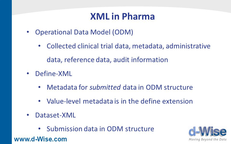 www.d-Wise.com XML in Pharma Operational Data Model (ODM) Collected clinical trial data, metadata, administrative data, reference data, audit informat