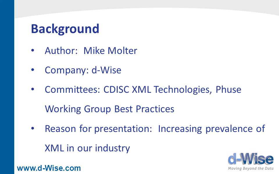 www.d-Wise.com References Tips and Tricks for Creating Multi-Sheet Microsoft Excel Workbooks, Vince DelGobbo, SAS Global Forum 2009 ODS Markup: The SAS Reports You ve Always Dreamed of, Eric Gebhart, SUGI 30 ExcelXP on Steroids: Adding Custom Options to the ExcelXP Tagset, Mike Molter, SAS Global Forum 2011