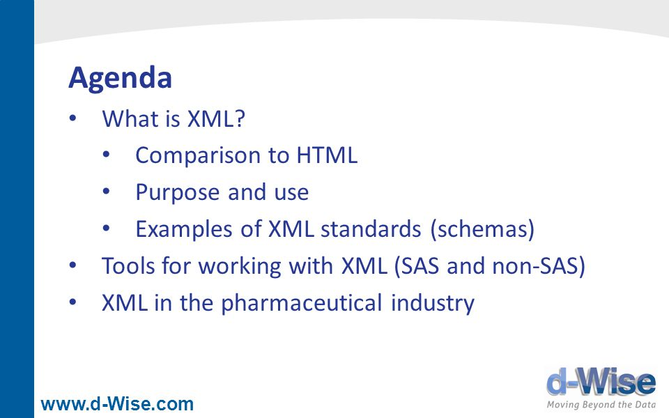www.d-Wise.com Agenda What is XML? Comparison to HTML Purpose and use Examples of XML standards (schemas) Tools for working with XML (SAS and non-SAS)