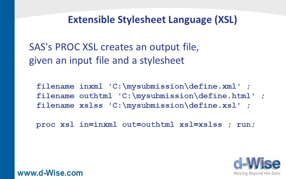 www.d-Wise.com Extensible Stylesheet Language (XSL) SAS's PROC XSL creates an output file, given an input file and a stylesheet filename inxml 'C:\mys