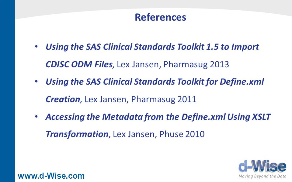 www.d-Wise.com References Using the SAS Clinical Standards Toolkit 1.5 to Import CDISC ODM Files, Lex Jansen, Pharmasug 2013 Using the SAS Clinical St