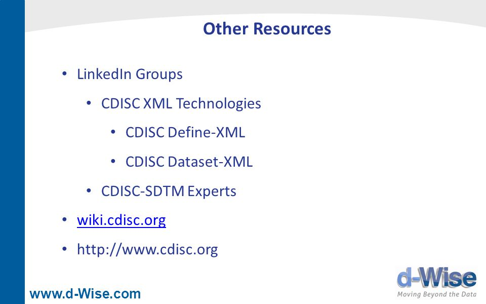www.d-Wise.com Other Resources LinkedIn Groups CDISC XML Technologies CDISC Define-XML CDISC Dataset-XML CDISC-SDTM Experts wiki.cdisc.org http://www.