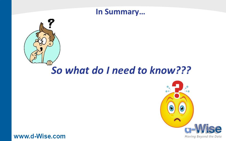 www.d-Wise.com In Summary… So what do I need to know???