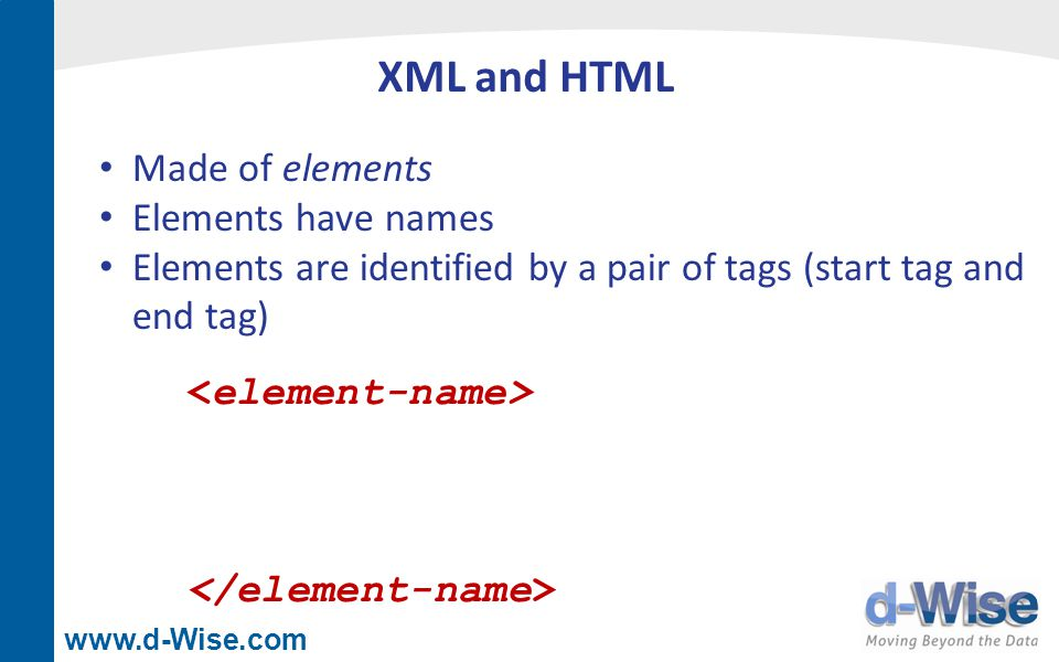 www.d-Wise.com XML and HTML Made of elements Elements have names Elements are identified by a pair of tags (start tag and end tag)