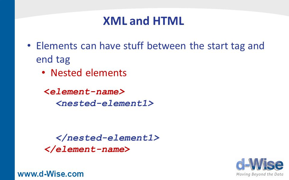 www.d-Wise.com XML and HTML Elements can have stuff between the start tag and end tag One or more nested elements Element content HTML web page content or XML data