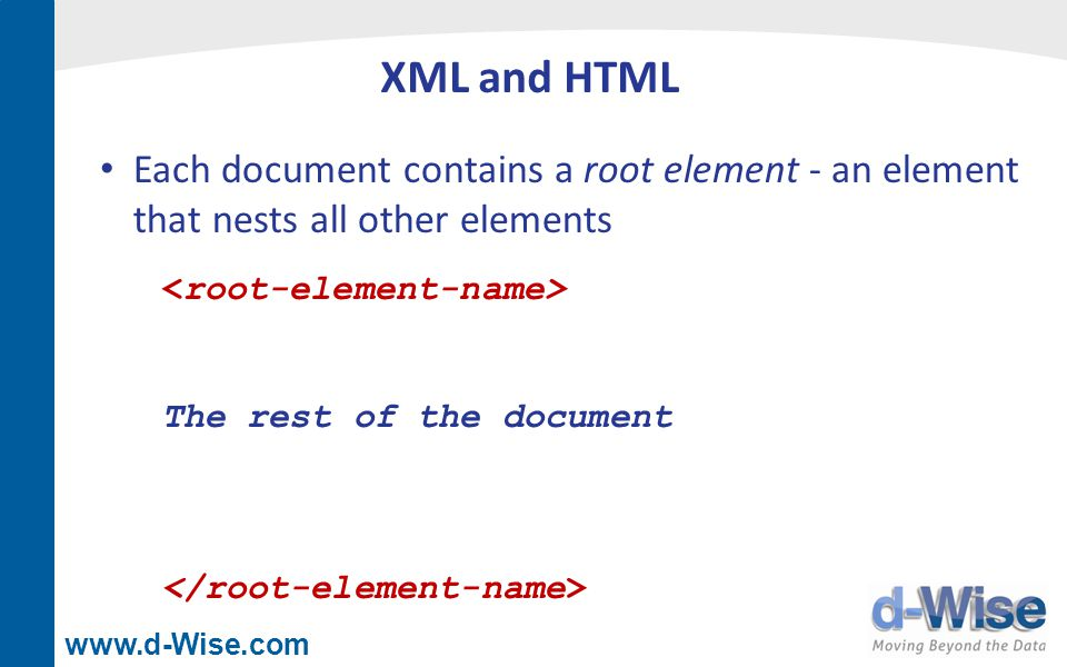www.d-Wise.com XML and HTML Each document contains a root element - an element that nests all other elements The rest of the document