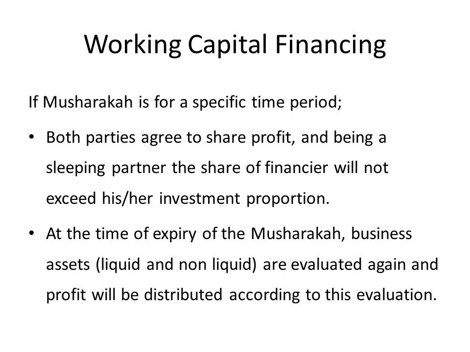 Working Capital Financing If Musharakah is for a specific time period; Both parties agree to share profit, and being a sleeping partner the share of financier will not exceed his/her investment proportion.