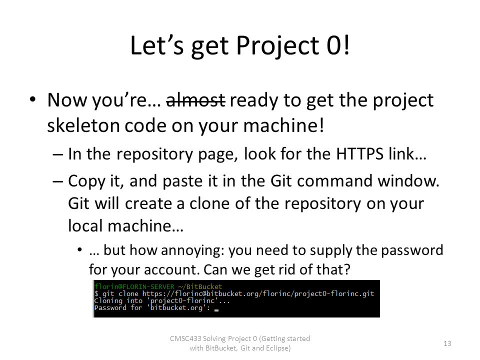 Let's get Project 0! Now you're… almost ready to get the project skeleton code on your machine! – In the repository page, look for the HTTPS link… – C