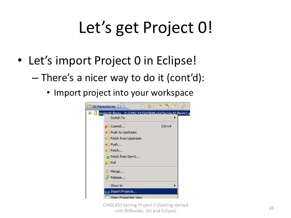 Let's get Project 0! Let's import Project 0 in Eclipse! – There's a nicer way to do it (cont'd): Import project into your workspace CMSC433 Solving Pr