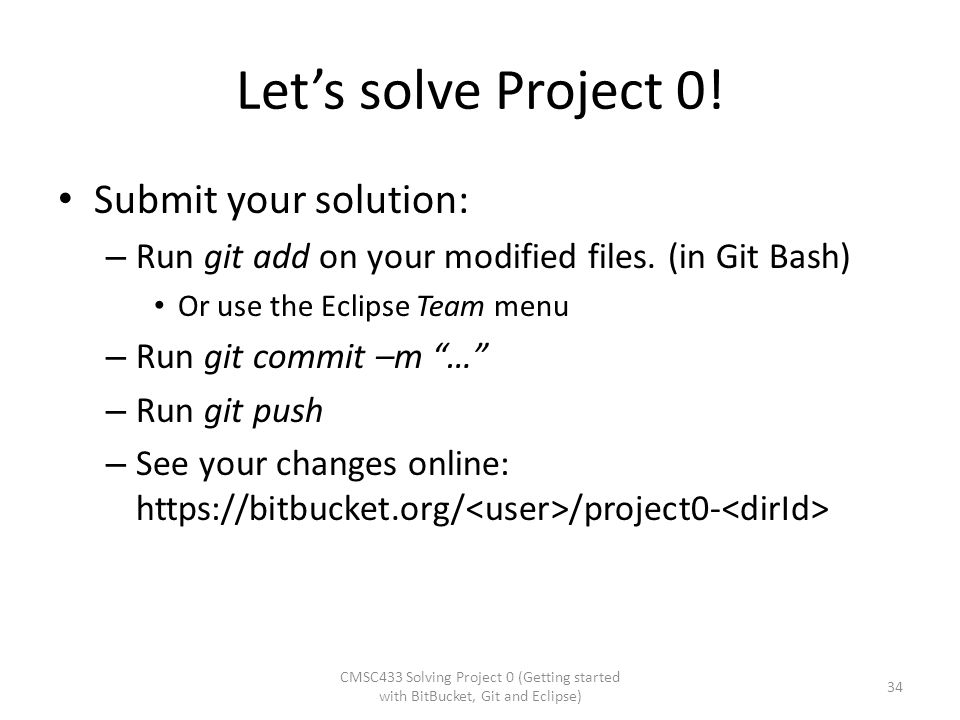"""Let's solve Project 0! Submit your solution: – Run git add on your modified files. (in Git Bash) Or use the Eclipse Team menu – Run git commit –m """"…"""""""